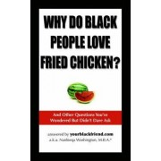 Why Do Black People Love Fried Chicken? and Other Questions You've Wondered But Didn't Dare Ask by Nashieqa Washington