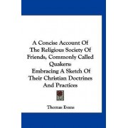 A Concise Account of the Religious Society of Friends, Commonly Called Quakers by Professor Thomas Evans