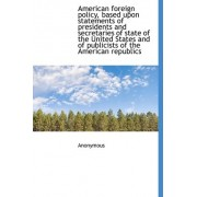 American Foreign Policy, Based Upon Statements of Presidents and Secretaries of State of the United by Anonymous