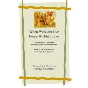 When We Quiet Our Fears We Find Love A Collection of Channeled Messages From Archangel Michael Book III of the Collection Archangel Michael Speaks by Ann Carolyn ORiley