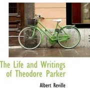 The Life and Writings of Theodore Parker by Albert Reville