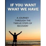 If You Want What We Have: A Journey Through the Twelve Steps of Recovery