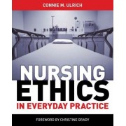 Nursing Ethics in Everyday Practice by Connie M Ulrich