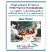 Practical and Effective Performance Management - How Excellent Leaders Manage and Improve Their Staff, Employees and Teams by Evaluation, Appraisal and Leadership for Top Performance by Steve Walker