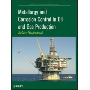 Metallurgy and Corrosion Control in Oil and Gas Production by Robert Heidersbach