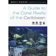 A Guide to the Coral Reefs of the Caribbean by Mark D. Spalding