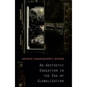 An Aesthetic Education in the Era of Globalization by Gayatri Chakravorty Spivak