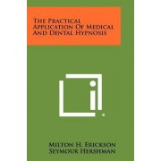The Practical Application of Medical and Dental Hypnosis by Milton H Erickson