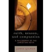 Faith, Reason and Compassion by James E. Gilman