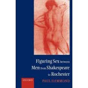 Figuring Sex between Men from Shakespeare to Rochester by Paul Hammond