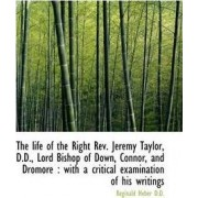 The Life of the Right REV. Jeremy Taylor, D.D., Lord Bishop of Down, Connor, and Dromore by Reginald Heber