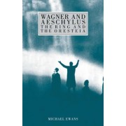 Wagner and Aeschylus: The Ring and the Oresteia by Michael Ewans