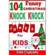 104 Funny Christmas Knock Knock Jokes for Kids by Ryan O Williams