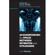 Acquaintances: The Space Between Intimates and Strangers by David H. J. Morgan