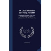 St. Louis Business Directory, for 1847: Containing the History of St. Louis, from the Period of Its First Settlement, Down to the Present Time