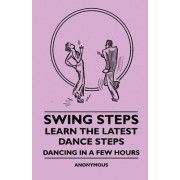 Swing Steps - Learn The Latest Dance Steps - Dancing In A Few Hours by Anon.