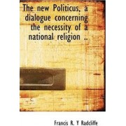 The New Politicus, a Dialogue Concerning the Necessity of a National Religion .. by Francis R Y Radcliffe