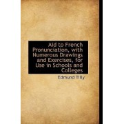 Aid to French Pronunciation, with Numerous Drawings and Exercises, for Use in Schools and Colleges by Edmund Tilly