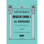 MEMORIILE REGELUI CAROL I AL ROMANIEI ( DE UN MARTOR OCULAR ) - VOLUMUL XIII
