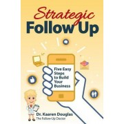 Strategic Follow Up: Five Easy Steps to Build Your Business