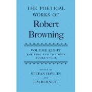 The Poetical Works of Robert Browning: The Ring and the Book Volume VIII by Robert Browning