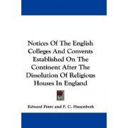 Notices of the English Colleges and Convents Established on the Continent After the Dissolution of Religious Houses in England by Edward Petre