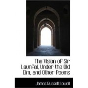 The Vision of Sir Launfal, Under the Old ELM, and Other Poems by James Russell Lowell