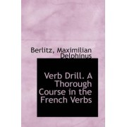 Verb Drill. a Thorough Course in the French Verbs by Berlitz Maximilian Delphinus