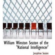 William Winston Seaton of the 'National Intelligencer' by Josephine Seaton