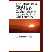The Trials of a Mind in Its Progress to Catholicism a Letter to His Old Friends by L Silliman Ives
