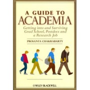 A Guide to Academia: Getting into and Surviving Grad School, Postdocs and a Research Job by Prosanta Chakrabarty