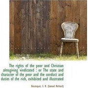 The Rights of the Poor and Christian Almsgiving Vindicated by Bosanquet S R (Samuel Richard)