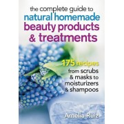 The Complete Guide to Natural Homemade Beauty Products and Treatments: 175 Recipes from Scrubs and Masks to Moisturizers and Shampoo