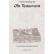Understanding the Old Testament: from Creation through Captivity by James D. Orten