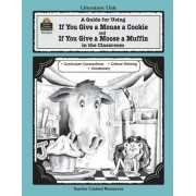 A Guide for Using If You Give a Mouse a Cookie and If You Give a Moose a Muffin in the Classroom by Deborah Hayes