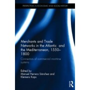 Merchants and Trade Networks in the Atlantic and the Mediterranean, 1550 1800: Connectors of Commercial Maritime Systems