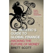 Scott The Heretic's Guide to Global Finance: Hacking the Future of Money