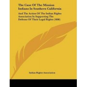 The Case of the Mission Indians in Southern California by Rights Associ Indian Rights Association