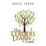 How Leaders Learn to Lead by Doug Treen