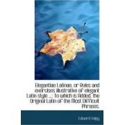 Elegantiae Latinae, or Rules and Exercises Illustrative of Elegant Latin Style ... by Edward Valpy