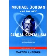 Michael Jordan and the New Global Capitalism by Walter LaFeber