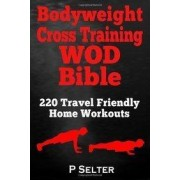 Bodyweight Cross Training Wod Bible by P Selter