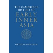 The Cambridge History of Early Inner Asia: From Earliest Times to the Rise of the Mongols v.1 by Denis Sinor