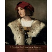 A Market for Merchant Princes: Collecting Italian Renaissance Paintings in America