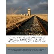 La Nouvelle H Lo Se Ou Lettres de Deux Amans, Habitans D'Une Petite Ville Au Pied Des Alpes, Volumes 1-2...