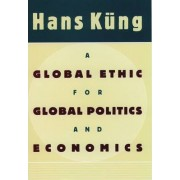 A Global Ethic for Global Politics and Economics by Hans K