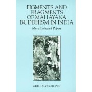 Figments and Fragments of Mahayana Buddhism in India by Gregory Schopen