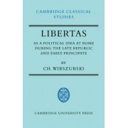 Libertas as a Political Idea at Rome During the Late Republic and Early Principate by C. H. Wirszubski