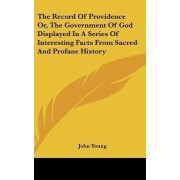 The Record of Providence Or, the Government of God Displayed in a Series of Interesting Facts from Sacred and Profane History by John Young
