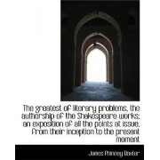 The Greatest of Literary Problems, the Authorship of the Shakespeare Works; An Exposition of All the by James Phinney Baxter